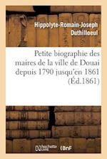Petite Biographie Des Maires de La Ville de Douai Depuis 1790 Jusqu'en 1861 Par H.-R. Duthilloeul (Histoire)