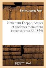 Notice Sur Dieppe, Arques Et Quelques Monumens Circonvoisins Par P.-J. Feret (Histoire)