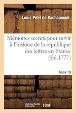 Memoires Secrets Pour Servir A L'Histoire de La Republique Des Lettres En France. Tome 10 af Louis Petit Bachaumont (De), De Bachaumont-L