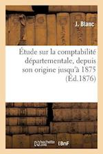 Étude Sur La Comptabilité Départementale, Depuis Son Origine Jusqu'à 1875, Et Éléments