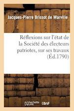 Reflexions Sur L'Etat de La Societe Des Electeurs Patriotes, Sur Ses Travaux af Jacques-Pierre Brissot De Warville, Brissot De Warville-J-P