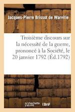 Troisieme Discours Sur La Necessite de La Guerre, Prononce a la Societe, Le 20 Janvier 1792 af Jacques-Pierre Brissot De Warville, Brissot De Warville-J-P