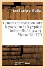 Congres de L'Association Pour La Protection de La Propriete Industrielle. 1re Session, Vienne 1897 af Chandon De Briailles-R, Raoul Chandon De Briailles, Chambre De Commerce Et D'Industrie