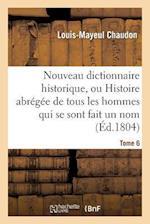 Nouveau Dictionnaire Historique, Ou Histoire Abrégée de Tous Les Hommes Qui Se Sont Fait Un Nom. T 6