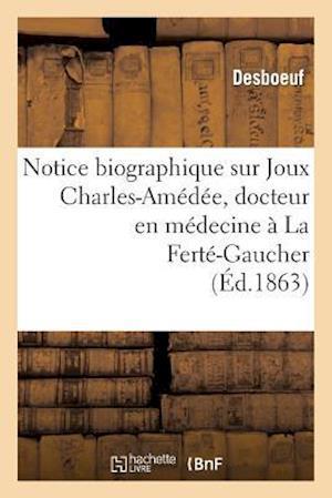 Notice Biographique Sur Joux Charles-Amédée, Docteur En Médecine À La Ferté-Gaucher