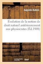 Evolution de La Notion de Droit Naturel Anterieurement Aux Physiocrates af Auguste Dubois