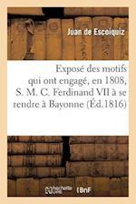 Expose Des Motifs Qui Ont Engage, En 1808, S. M. C. Ferdinand VII a Se Rendre a Bayonne af Juan Escoiquiz (De), De Escoiquiz-J
