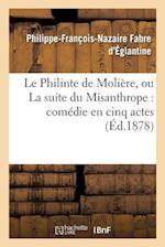 Le Philinte de Moliere, Ou La Suite Du Misanthrope af Philippe-Francois-Naz Fabre D'Eglantine, Fabre D'Eglantine-P-F-N