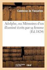 Adolphe, Ou Memoires D'Un Illumine Ecrits Par Sa Femme af De Flesselles-C, Comtesse Flesselles (De)