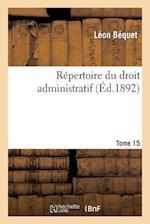 Repertoire Du Droit Administratif. Tome 15