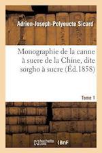 Monographie de La Canne a Sucre de La Chine, Dite Sorgho a Sucre. Tome 1 af Adrien-Joseph-Polyeucte Sicard