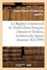 Le Regime Commercial de L'Indo-Chine Francaise (Annam Et Tonkin), Evolution Du Regime Douanier af Villetard De Laguerie-R-C