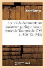 Recueil de Documents Sur L'Assistance Publique Dans Le District de Toulouse de 1789 a 1800 af Haute-Garonne