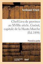 Chef-Lieu de Province Au Xviiie Siecle Gueret, Capitale Haute-Marche, Premiere Partie 1 Oct 1898 = Chef-Lieu de Province Au Xviiie Sia]cle Gua(c)Ret, af Ferdinand Villard