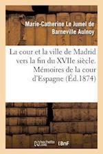 La Cour Et La Ville de Madrid Vers La Fin Du Xviie Siecle. Memoires de la Cour D'Espagne