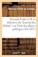 """Seconde Lettre À M. Le Rédacteur Du """"journal Des Débats,"""" Sur l'État Des Affaires Publiques"""