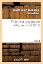 Theorie Et Pratique Des Obligations Tome 5 = Tha(c)Orie Et Pratique Des Obligations Tome 5 af Leobon Valery Leon Jupile Larombiere