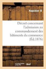 Decret Concernant L'Admission Au Commandement Des Batiments Du Commerce = Da(c)Cret Concernant L'Admission Au Commandement Des Ba[timents Du Commerce (Savoirs Et Traditions)