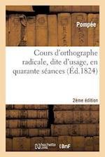 Cours D'Orthographe Radicale, Dite D'Usage, En Quarante Seances 2e Edition = Cours D'Orthographe Radicale, Dite D'Usage, En Quarante Sa(c)Ances 2e A(c af Pompee
