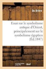 Essai Sur Le Symbolisme Antique D'Orient, Principalement Sur Le Symbolisme Egyptien = Essai Sur Le Symbolisme Antique D'Orient, Principalement Sur Le af Briere