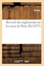 Recueil Des Reglements Sur Les Eaux de Paris
