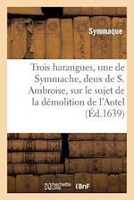 Trois Harangues, Une de Symmache, Et Deux de S. Ambroise, Sur Demolition de L'Autel de La Victoire af Ambrosiaster