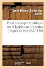 Essai Historique Et Critique Sur La Legislation Des Grains Jusqu'a Ce Jour af Claude-Etienne Chaillou Des Barres, Chaillou Des Barres-C-E