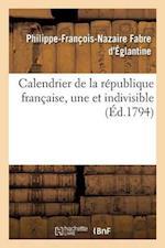 Calendrier de La Republique Francaise, Une Et Indivisible = Calendrier de La Ra(c)Publique Franaaise, Une Et Indivisible af Fabre D'Eglantine-P-F-N