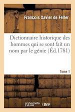 Dictionnaire Historique, Histoire Abregee Des Hommes Qui Se Sont Fait Un Nom Par Le Genie Tome 1 af De Feller-F