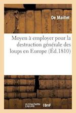 Moyen a Employer Pour La Destruction Generale Des Loups En Europe = Moyen a Employer Pour La Destruction Ga(c)Na(c)Rale Des Loups En Europe af Maillet