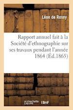 Rapport Annuel Fait a la Societe D'Ethnographie Sur Ses Travaux Pendant L'Annee 1864 af Rosny-L