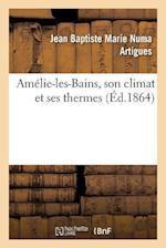 Amelie-Les-Bains, Son Climat Et Ses Thermes = AMA(C)Lie-Les-Bains, Son Climat Et Ses Thermes af Jean Baptiste Marie Numa Artigues