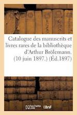 Catalogue Des Manuscrits Et Livres Rares de la Bibliotheque D'Arthur Brolemann. 10 Juin 1897. af Imp De a. Rey