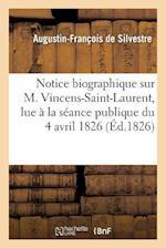 Notice Biographique Sur M. Vincens-Saint-Laurent, Lue a la Seance Publique Du 4 Avril 1826 af De Silvestre-A-F, Augustin-Francois Silvestre (De)