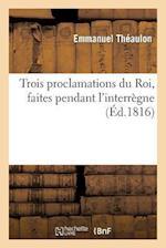 Trois Proclamations Du Roi, Faites Pendant l'Interrègne