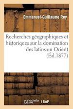 Recherches Geographiques Et Historiques Sur La Domination Des Latins En Orient = Recherches Ga(c)Ographiques Et Historiques Sur La Domination Des Lati af Rey-E-G