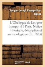L'Obelisque de Louqsor Transporte a Paris, Notice Historique, Descriptive Et Archaeologique = L'Oba(c)Lisque de Louqsor Transporta(c) a Paris, Notice af Jacques-Joseph Champollion-Figeac