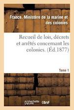 Recueil de Lois, Decrets Et Arretes Concernant Les Colonies. Tome 1 = Recueil de Lois, Da(c)Crets Et Arraata(c)S Concernant Les Colonies. Tome 1 af France Ministere