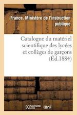 Catalogue Du Materiel Scientifique Des Lycees Et Colleges de Garcons 1884 = Catalogue Du Mata(c)Riel Scientifique Des Lyca(c)Es Et Colla]ges de Garaon af France Ministere