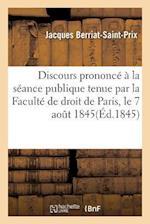 Discours Prononce a la Seance Publique Tenue Par La Faculte de Droit de Paris, Le 7 Aout 1845 af Jacques Berriat-Saint-Prix