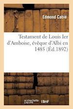 Testament de Louis Ier D'Amboise, Eveque D'Albi En 1485 = Testament de Louis Ier D'Amboise, A(c)Vaaque D'Albi En 1485 af Edmond Cabie