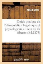 Guide Pratique de L'Alimentation Hygienique Et Physiologique Au Sein Ou Au Biberon = Guide Pratique de L'Alimentation Hygia(c)Nique Et Physiologique A af Caron-A