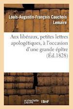 Aux Liberaux, Petites Lettres Apologetiques, A L'Occasion D'Une Grande Epitre = Aux Liba(c)Raux, Petites Lettres Apologa(c)Tiques, A L'Occasion D'Une af Cauchois Lemaire-L-A-F
