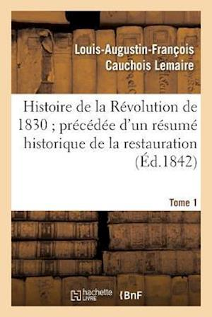 Bog, paperback Histoire de La Revolution de 1830 Precedee D'Un Resume Historique de La Restauration Tome 1 af Cauchois Lemaire-L-A-F