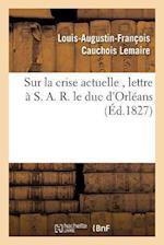 Sur La Crise Actuelle, Lettre À S. A. R. Le Duc d'Orléans 1827