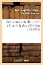 Sur La Crise Actuelle, Lettre A S. A. R. Le Duc D'Orleans 1828 = Sur La Crise Actuelle, Lettre A S. A. R. Le Duc D'Orla(c)ANS 1828 af Cauchois Lemaire-L-A-F