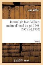 Journal de Jean Vallier, Maitre D'Hotel Du Roi 1648-1657. 1er Septembre 1651-31 Juillet 1652 Tome 3 = Journal de Jean Vallier, Maa(r)Tre D'Hatel Du Ro af Vallier-J