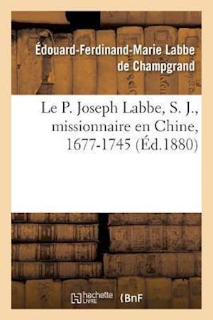 Le P. Joseph Labbe, S. J., Missionnaire En Chine, 1677-1745