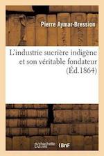L'Industrie Sucriere Indigene Et Son Veritable Fondateur = L'Industrie Sucria]re Indiga]ne Et Son Va(c)Ritable Fondateur af Pierre Aymar-Bression