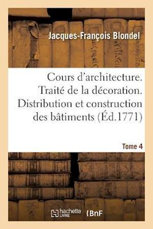 Bog, paperback Cours D'Architecture. Traite de La Decoration. Distribution Et Construction Des Batiments Tome 4 = Cours D'Architecture. Traita(c) de La Da(c)Coration af Jacques-Francois Blondel